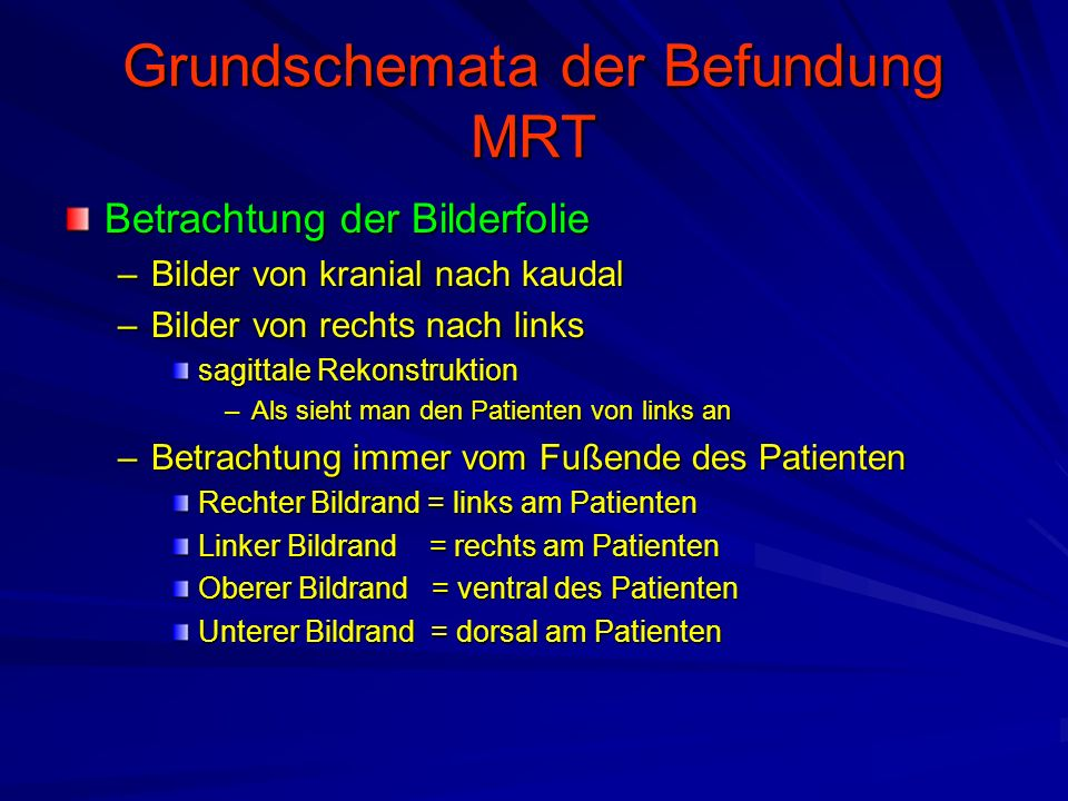 Grundschemata der Befundung MRT Betrachtung der Bilderfolie –Bilder von kranial nach kaudal –Bilder von rechts nach links sagittale Rekonstruktion –Al