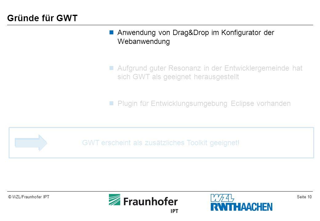 Seite 10© WZL/Fraunhofer IPT Gründe für GWT Anwendung von Drag&Drop im Konfigurator der Webanwendung Aufgrund guter Resonanz in der Entwicklergemeinde hat sich GWT als geeignet herausgestellt Plugin für Entwicklungsumgebung Eclipse vorhanden GWT erscheint als zusätzliches Toolkit geeignet!