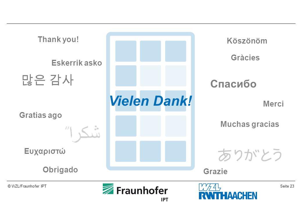 Seite 23© WZL/Fraunhofer IPT Vielen Dank! Gratias ago Obrigado Grazie Merci Muchas gracias Thank you! Gràcies Eskerrik asko Eυχαριστώ 많은 감사 Спасибо Kö