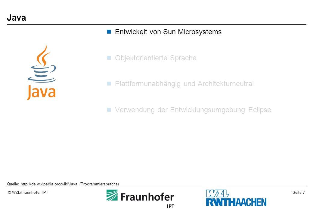 Seite 7© WZL/Fraunhofer IPT Java Entwickelt von Sun Microsystems Objektorientierte Sprache Plattformunabhängig und Architekturneutral Verwendung der Entwicklungsumgebung Eclipse Quelle: http://de.wikipedia.org/wiki/Java_(Programmiersprache)