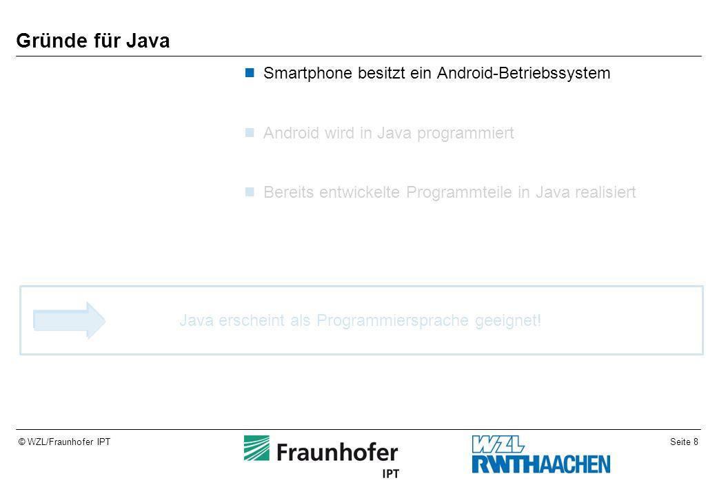 Seite 8© WZL/Fraunhofer IPT Gründe für Java Smartphone besitzt ein Android-Betriebssystem Android wird in Java programmiert Bereits entwickelte Progra
