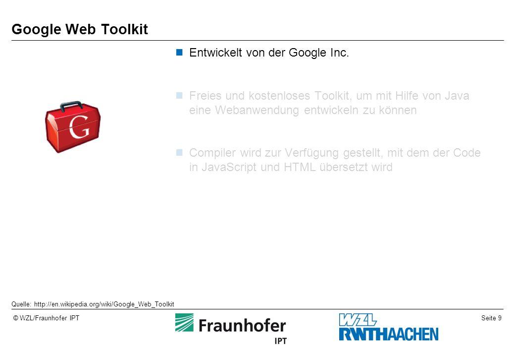 Seite 9© WZL/Fraunhofer IPT Google Web Toolkit Entwickelt von der Google Inc. Freies und kostenloses Toolkit, um mit Hilfe von Java eine Webanwendung