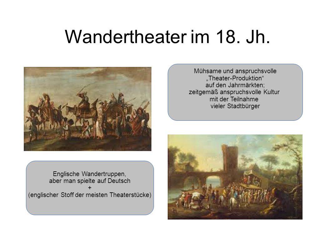 Wandertheater im 18. Jh. Englische Wandertruppen, aber man spielte auf Deutsch + (englischer Stoff der meisten Theaterstücke) Mühsame und anspruchsvol