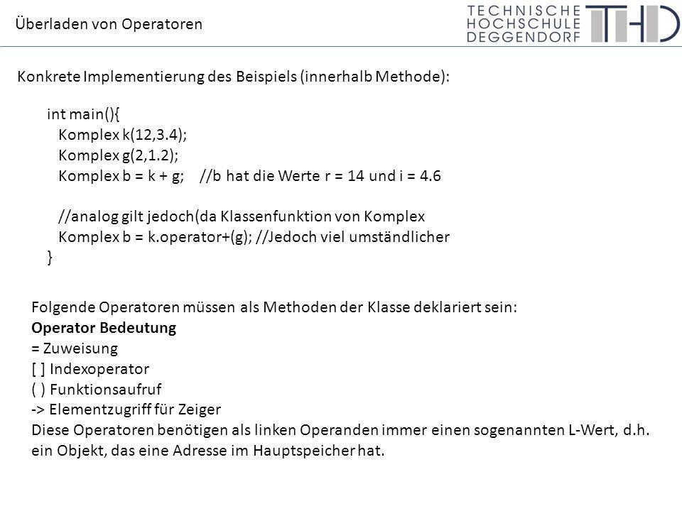 Überladen von Operatoren Konkrete Implementierung des Beispiels (innerhalb Methode): int main(){ Komplex k(12,3.4); Komplex g(2,1.2); Komplex b = k + g; //b hat die Werte r = 14 und i = 4.6 //analog gilt jedoch(da Klassenfunktion von Komplex Komplex b = k.operator+(g); //Jedoch viel umständlicher } Folgende Operatoren müssen als Methoden der Klasse deklariert sein: Operator Bedeutung = Zuweisung [ ] Indexoperator ( ) Funktionsaufruf -> Elementzugriff für Zeiger Diese Operatoren benötigen als linken Operanden immer einen sogenannten L-Wert, d.h.