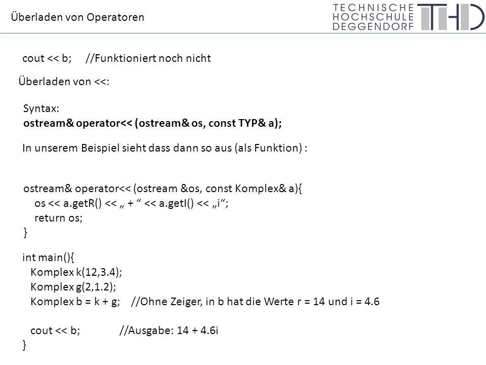 """Überladen von Operatoren cout << b; //Funktioniert noch nicht Überladen von <<: Syntax: ostream& operator<< (ostream& os, const TYP& a); In unserem Beispiel sieht dass dann so aus (als Funktion) : ostream& operator<< (ostream &os, const Komplex& a){ os << a.getR() << """" + << a.getI() << """"i ; return os; } int main(){ Komplex k(12,3.4); Komplex g(2,1.2); Komplex b = k + g; //Ohne Zeiger, in b hat die Werte r = 14 und i = 4.6 cout << b;//Ausgabe: 14 + 4.6i }"""