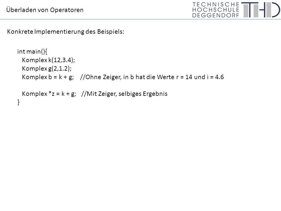 Überladen von Operatoren int main(){ Komplex k(12,3.4); Komplex g(2,1.2); Komplex b = k + g; //Ohne Zeiger, in b hat die Werte r = 14 und i = 4.6 Komplex *z = k + g; //Mit Zeiger, selbiges Ergebnis } Konkrete Implementierung des Beispiels: