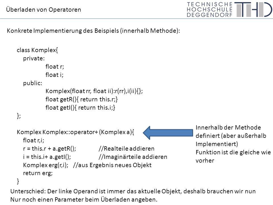 Überladen von Operatoren Konkrete Implementierung des Beispiels (innerhalb Methode): class Komplex{ private: float r; float i; public: Komplex(float rr, float ii):r(rr),i(ii){}; float getR(){ return this.r;} float getI(){ return this.i;} }; Komplex Komplex::operator+ (Komplex a){ float r,i; r = this.r + a.getR();//Realteile addieren i = this.i+ a.getI(); //Imaginärteile addieren Komplex erg(r,i); //aus Ergebnis neues Objekt return erg; } Innerhalb der Methode definiert (aber außerhalb Implementiert) Funktion ist die gleiche wie vorher Unterschied: Der linke Operand ist immer das aktuelle Objekt, deshalb brauchen wir nun Nur noch einen Parameter beim Überladen angeben.