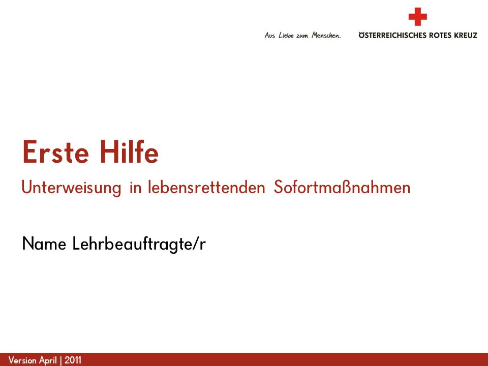 www.roteskreuz.at Version April | 2011 Name Lehrbeauftragte/r Erste Hilfe Unterweisung in lebensrettenden Sofortmaßnahmen