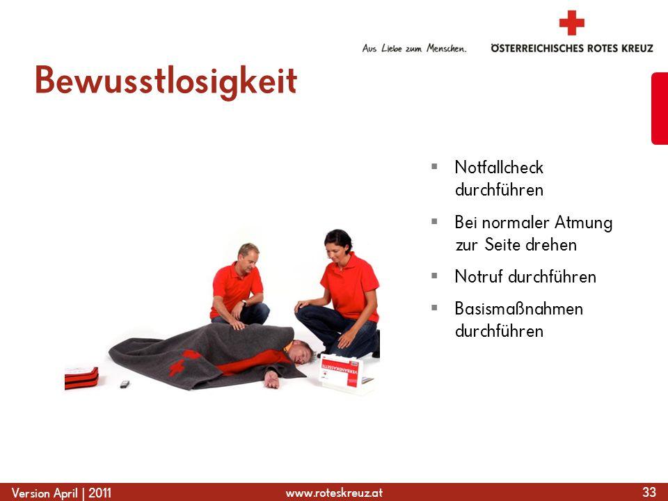 www.roteskreuz.at Version April | 2011 Bewusstlosigkeit 33  Notfallcheck durchführen  Bei normaler Atmung zur Seite drehen  Notruf durchführen  Basismaßnahmen durchführen