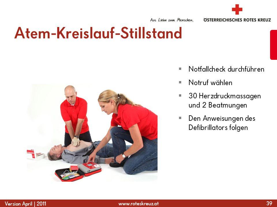 www.roteskreuz.at Version April | 2011 Atem-Kreislauf-Stillstand 39  Notfallcheck durchführen  Notruf wählen  30 Herzdruckmassagen und 2 Beatmungen  Den Anweisungen des Defibrillators folgen