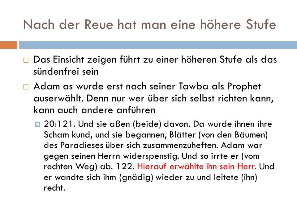 Nach der Reue hat man eine höhere Stufe  Das Einsicht zeigen führt zu einer höheren Stufe als das sündenfrei sein  Adam as wurde erst nach seiner Tawba als Prophet auserwählt.