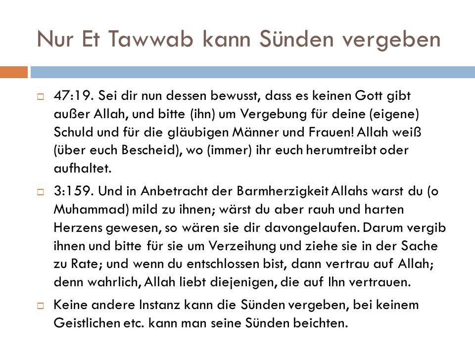 Nur Et Tawwab kann Sünden vergeben  47:19. Sei dir nun dessen bewusst, dass es keinen Gott gibt außer Allah, und bitte (ihn) um Vergebung für deine (