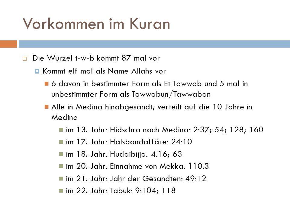 Vorkommen im Kuran  Die Wurzel t-w-b kommt 87 mal vor  Kommt elf mal als Name Allahs vor 6 davon in bestimmter Form als Et Tawwab und 5 mal in unbestimmter Form als Tawwabun/Tawwaban Alle in Medina hinabgesandt, verteilt auf die 10 Jahre in Medina im 13.