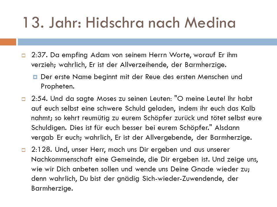 13. Jahr: Hidschra nach Medina  2:37. Da empfing Adam von seinem Herrn Worte, worauf Er ihm verzieh; wahrlich, Er ist der Allverzeihende, der Barmher