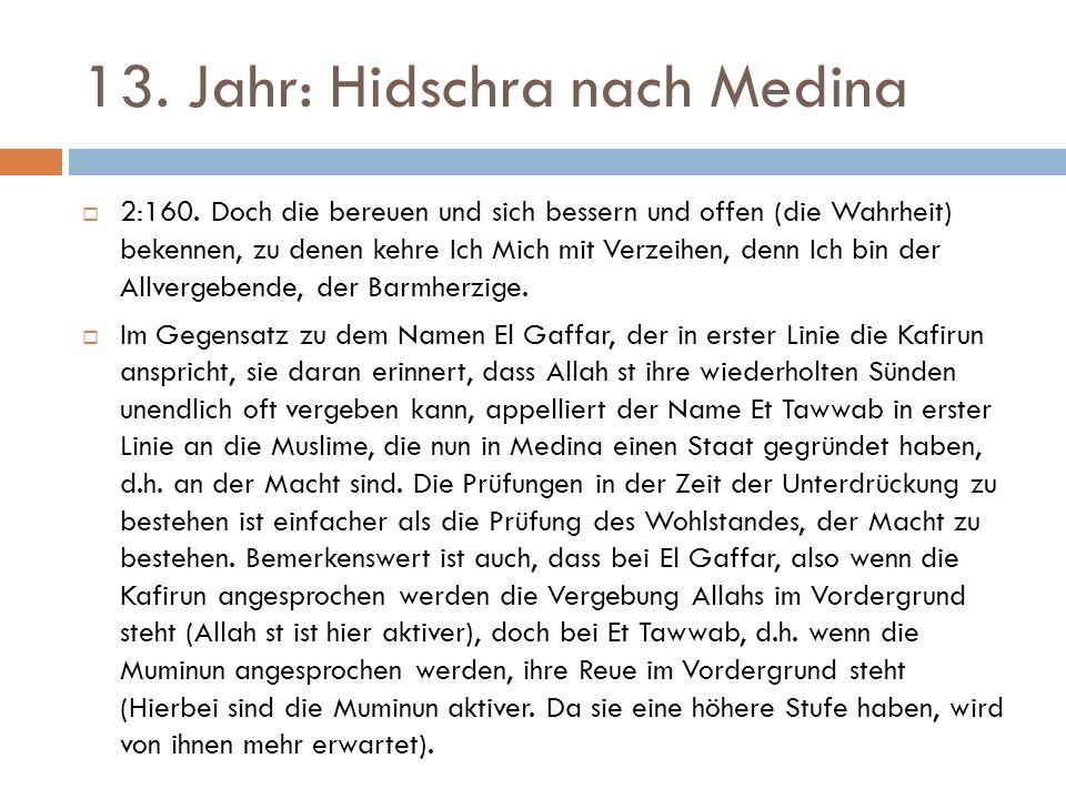 13. Jahr: Hidschra nach Medina  2:160. Doch die bereuen und sich bessern und offen (die Wahrheit) bekennen, zu denen kehre Ich Mich mit Verzeihen, de