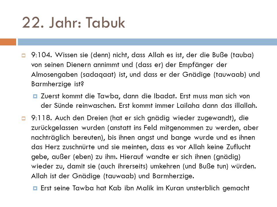 22. Jahr: Tabuk  9:104. Wissen sie (denn) nicht, dass Allah es ist, der die Buße (tauba) von seinen Dienern annimmt und (dass er) der Empfänger der A