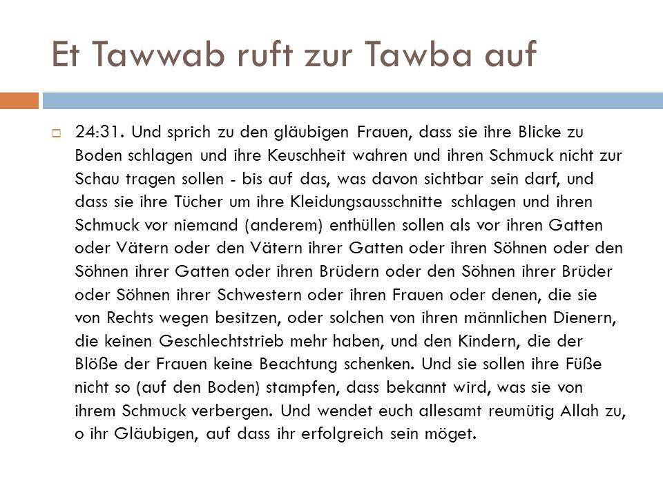 Et Tawwab ruft zur Tawba auf  24:31. Und sprich zu den gläubigen Frauen, dass sie ihre Blicke zu Boden schlagen und ihre Keuschheit wahren und ihren