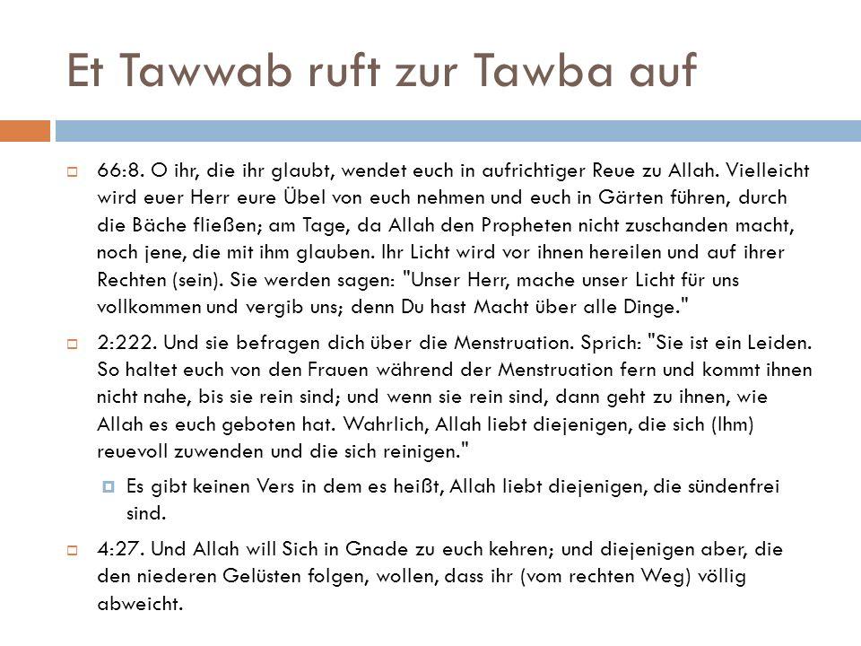 Et Tawwab ruft zur Tawba auf  66:8. O ihr, die ihr glaubt, wendet euch in aufrichtiger Reue zu Allah. Vielleicht wird euer Herr eure Übel von euch ne