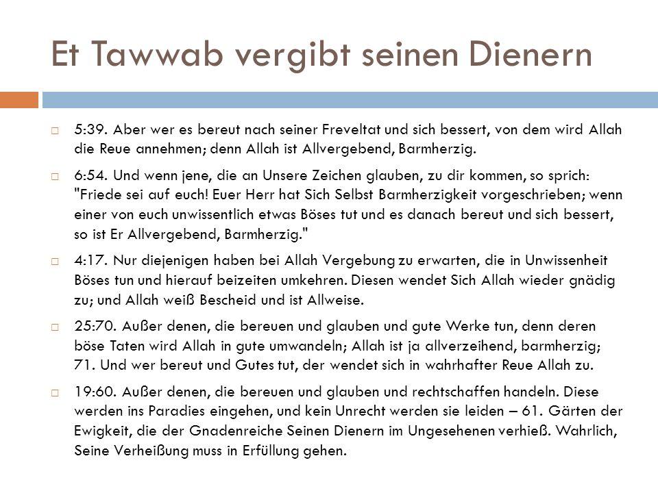 Et Tawwab vergibt seinen Dienern  5:39. Aber wer es bereut nach seiner Freveltat und sich bessert, von dem wird Allah die Reue annehmen; denn Allah i