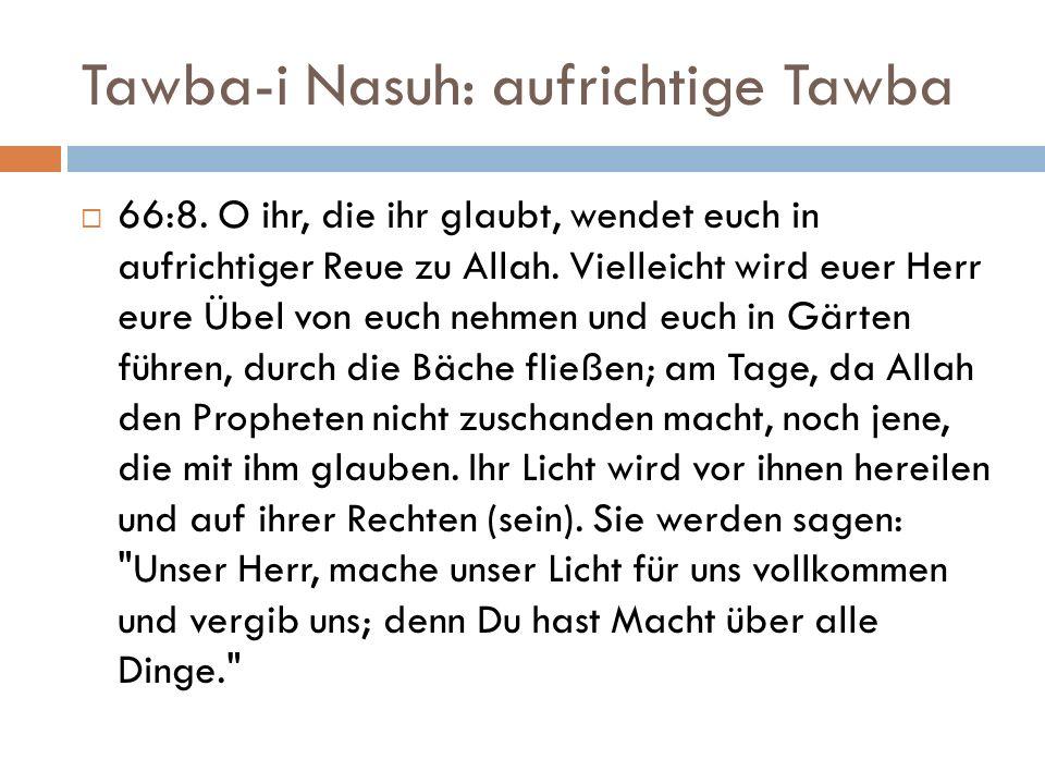 Tawba-i Nasuh: aufrichtige Tawba  66:8. O ihr, die ihr glaubt, wendet euch in aufrichtiger Reue zu Allah. Vielleicht wird euer Herr eure Übel von euc