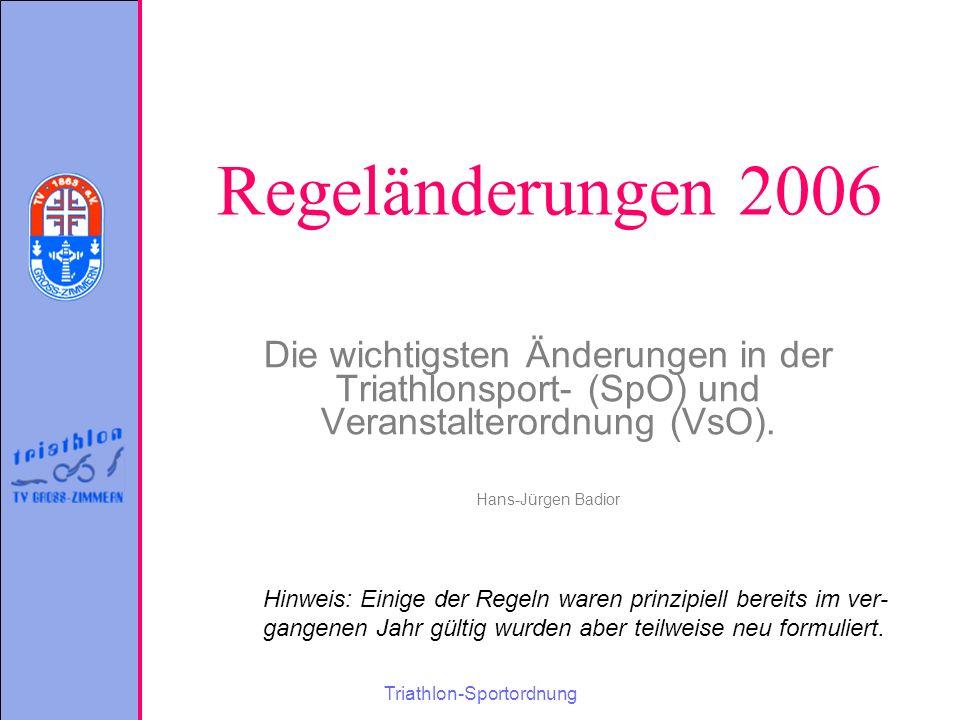 Triathlon-Sportordnung Regeländerungen 2006 Die wichtigsten Änderungen in der Triathlonsport- (SpO) und Veranstalterordnung (VsO).