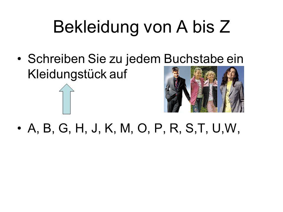 Bekleidung von A bis Z Schreiben Sie zu jedem Buchstabe ein Kleidungstück auf A, B, G, H, J, K, M, O, P, R, S,T, U,W,