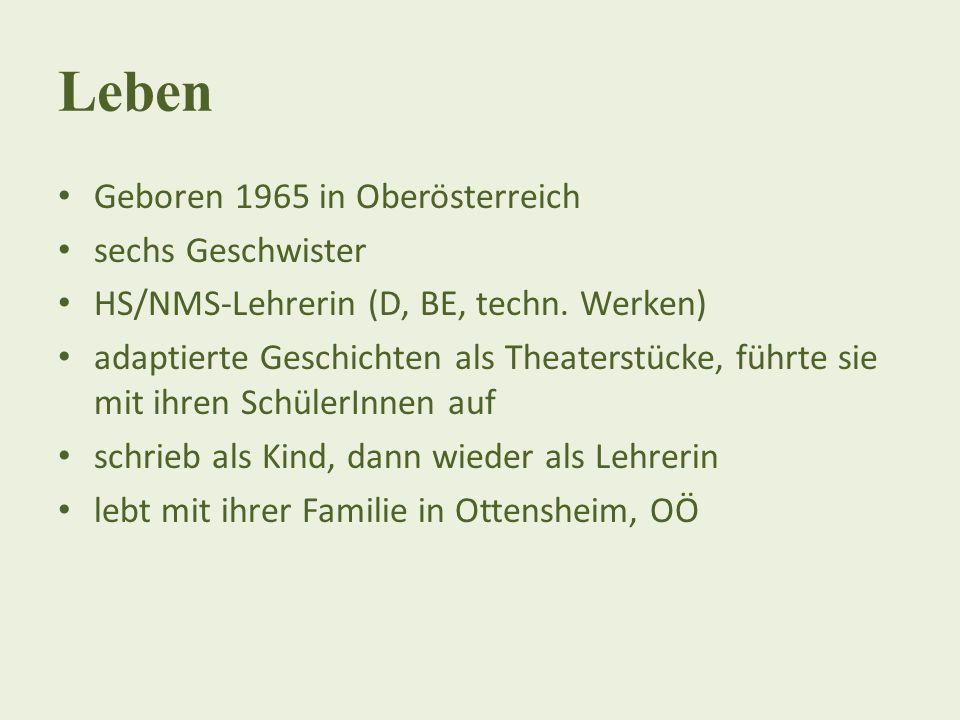 Leben Geboren 1965 in Oberösterreich sechs Geschwister HS/NMS-Lehrerin (D, BE, techn. Werken) adaptierte Geschichten als Theaterstücke, führte sie mit