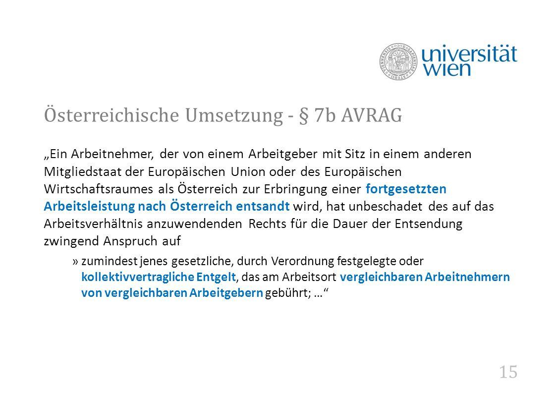 """15 Österreichische Umsetzung - § 7b AVRAG """"Ein Arbeitnehmer, der von einem Arbeitgeber mit Sitz in einem anderen Mitgliedstaat der Europäischen Union oder des Europäischen Wirtschaftsraumes als Österreich zur Erbringung einer fortgesetzten Arbeitsleistung nach Österreich entsandt wird, hat unbeschadet des auf das Arbeitsverhältnis anzuwendenden Rechts für die Dauer der Entsendung zwingend Anspruch auf »zumindest jenes gesetzliche, durch Verordnung festgelegte oder kollektivvertragliche Entgelt, das am Arbeitsort vergleichbaren Arbeitnehmern von vergleichbaren Arbeitgebern gebührt; …"""