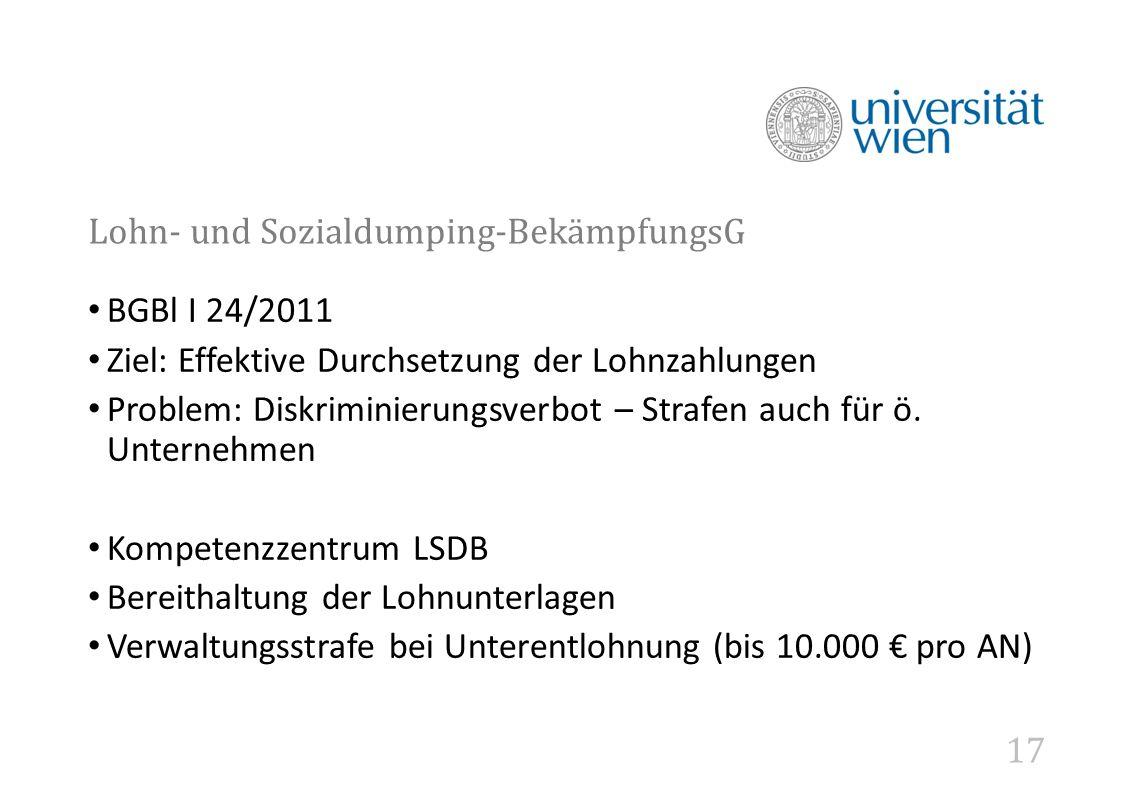 17 Lohn- und Sozialdumping-BekämpfungsG BGBl I 24/2011 Ziel: Effektive Durchsetzung der Lohnzahlungen Problem: Diskriminierungsverbot – Strafen auch für ö.