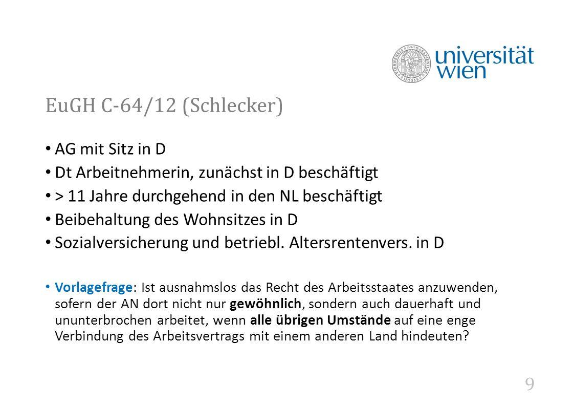 9 EuGH C-64/12 (Schlecker) AG mit Sitz in D Dt Arbeitnehmerin, zunächst in D beschäftigt > 11 Jahre durchgehend in den NL beschäftigt Beibehaltung des Wohnsitzes in D Sozialversicherung und betriebl.