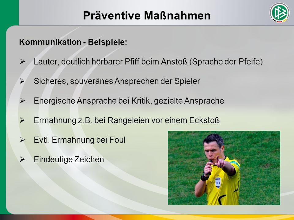 Präventive Maßnahmen Kommunikation - Beispiele:  Lauter, deutlich hörbarer Pfiff beim Anstoß (Sprache der Pfeife)  Sicheres, souveränes Ansprechen d