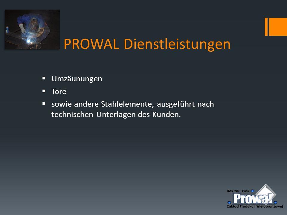 PROWAL Dienstleistungen  Umzäunungen  Tore  sowie andere Stahlelemente, ausgeführt nach technischen Unterlagen des Kunden.