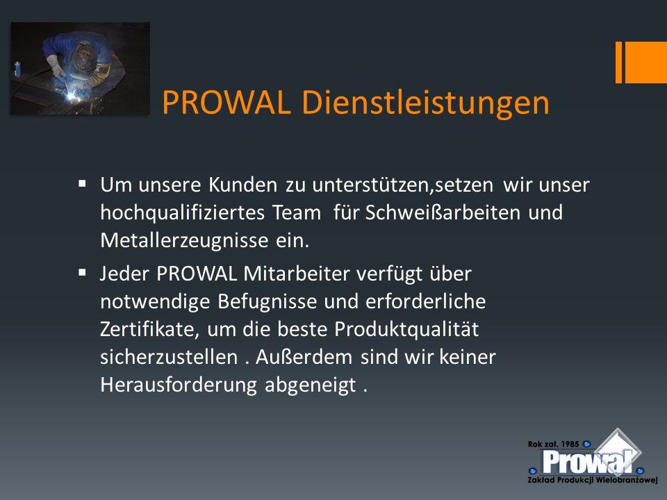 PROWAL Dienstleistungen  Um unsere Kunden zu unterstützen,setzen wir unser hochqualifiziertes Team für Schweißarbeiten und Metallerzeugnisse ein.  J