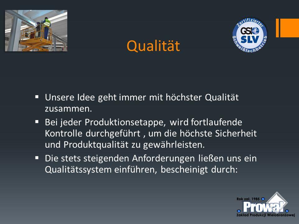 Qualität  Unsere Idee geht immer mit höchster Qualität zusammen.  Bei jeder Produktionsetappe, wird fortlaufende Kontrolle durchgeführt, um die höch