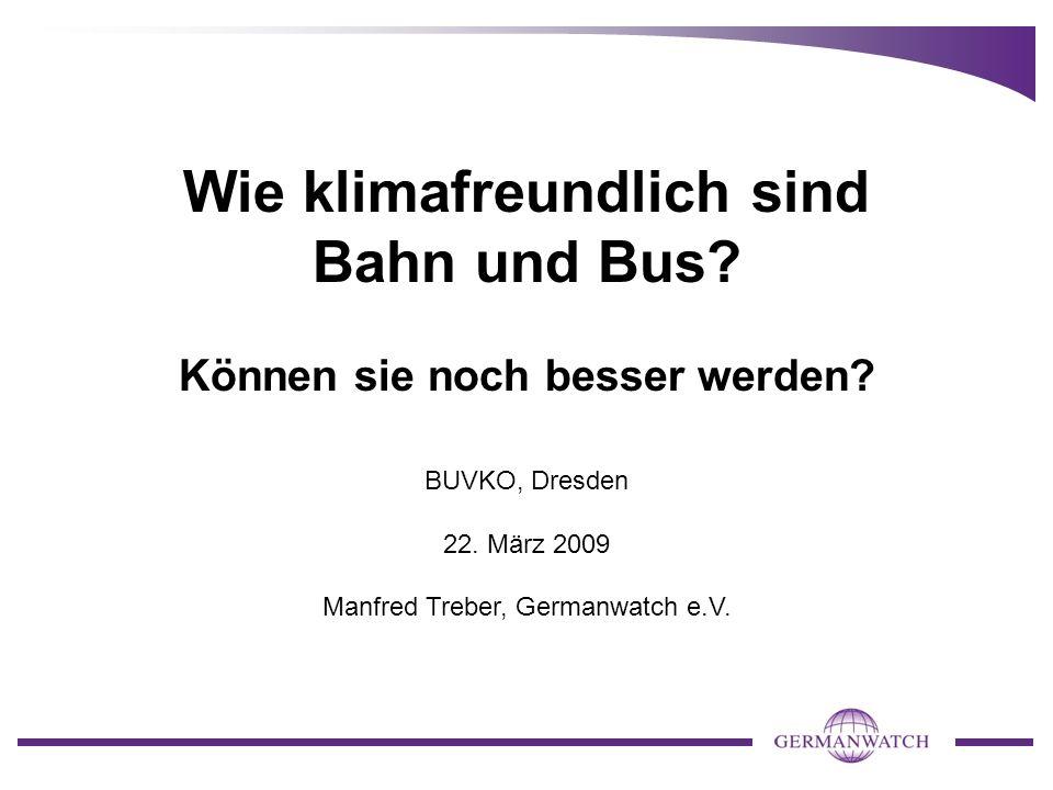 Wie klimafreundlich sind Bahn und Bus? Können sie noch besser werden? BUVKO, Dresden 22. März 2009 Manfred Treber, Germanwatch e.V.