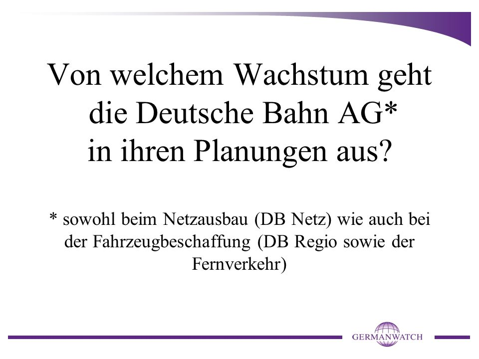 Von welchem Wachstum geht die Deutsche Bahn AG* in ihren Planungen aus? * sowohl beim Netzausbau (DB Netz) wie auch bei der Fahrzeugbeschaffung (DB Re