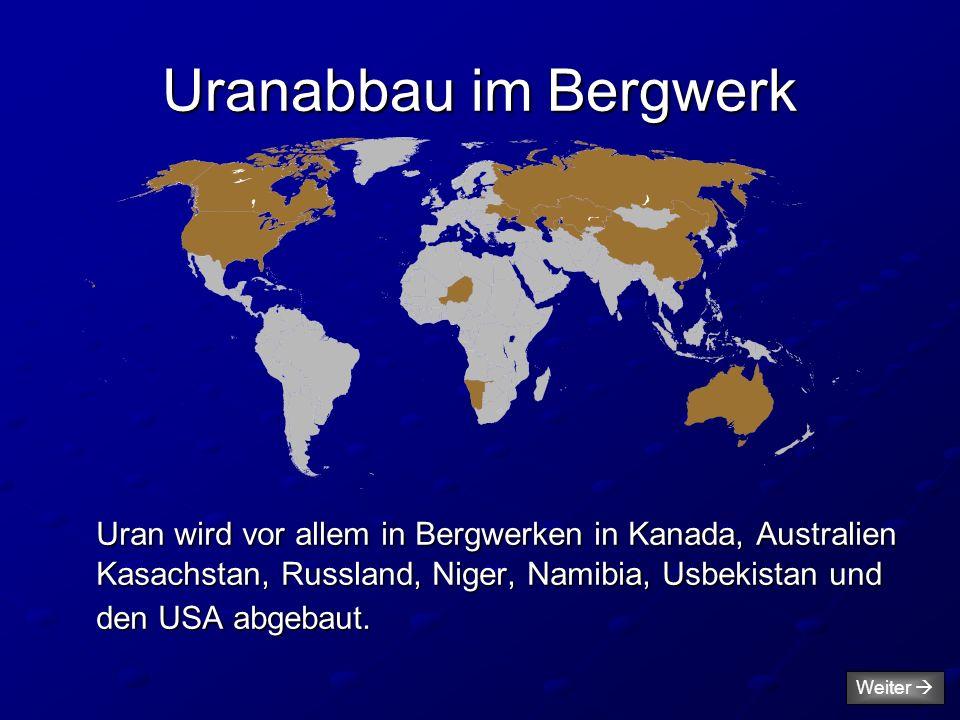 Uranabbau im Bergwerk Uran wird vor allem in Bergwerken in Kanada, Australien Kasachstan, Russland, Niger, Namibia, Usbekistan und den USA abgebaut. W