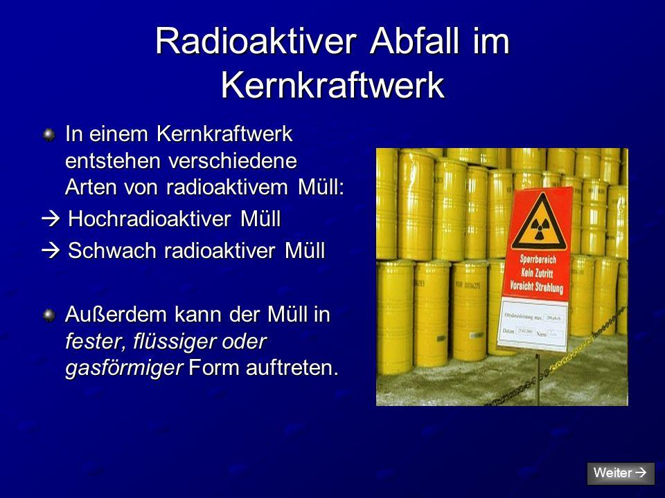 Radioaktiver Abfall im Kernkraftwerk In einem Kernkraftwerk entstehen verschiedene Arten von radioaktivem Müll:  Hochradioaktiver Müll  Schwach radi