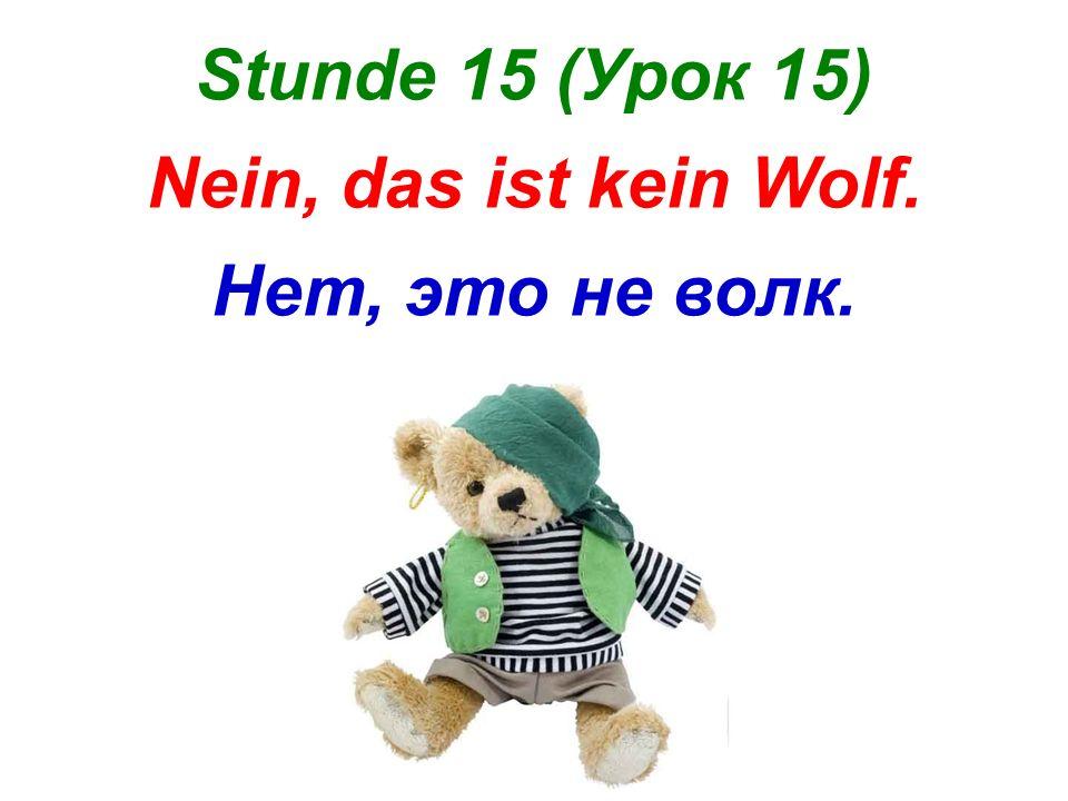 Stunde 15 (Урок 15) Nein, das ist kein Wolf. Нет, это не волк.