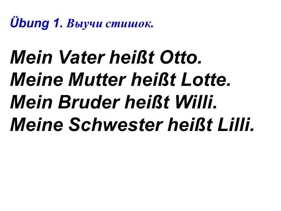 Übung 1.Выучи стишок. Mein Vater heißt Otto. Meine Mutter heißt Lotte.