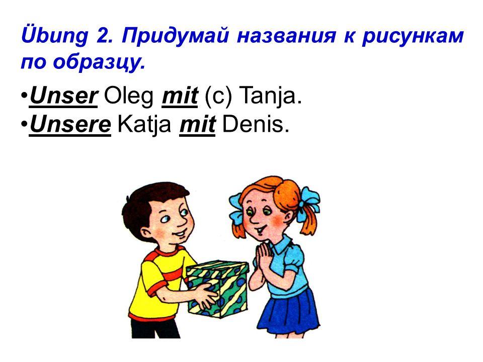 Übung 2. Придумай названия к рисункам по образцу. Unser Oleg mit (с) Tanja. Unsere Katja mit Denis.