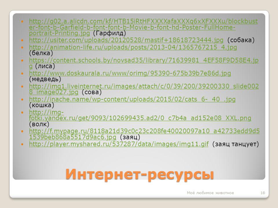 Интернет-ресурсы http://g02.a.alicdn.com/kf/HTB15iRtHFXXXXafaXXXq6xXFXXXu/blockbust er-font-b-Garfield-b-font-font-b-Movie-b-font-hd-Poster-FullHome- portrait-Printing.jpg (Гарфилд) http://g02.a.alicdn.com/kf/HTB15iRtHFXXXXafaXXXq6xXFXXXu/blockbust er-font-b-Garfield-b-font-font-b-Movie-b-font-hd-Poster-FullHome- portrait-Printing.jpg http://usiter.com/uploads/20120528/mastif+18618723444.jpg (собака) http://usiter.com/uploads/20120528/mastif+18618723444.jpg http://animation-life.ru/uploads/posts/2013-04/1365767215_4.jpg (белка) http://animation-life.ru/uploads/posts/2013-04/1365767215_4.jpg https://content.schools.by/novsad35/library/71639981_4EF58F9D58E4.jp g (лиса) https://content.schools.by/novsad35/library/71639981_4EF58F9D58E4.jp g http://www.doskaurala.ru/www/orimg/95390-675b39b7e86d.jpg (медведь) http://www.doskaurala.ru/www/orimg/95390-675b39b7e86d.jpg http://img1.liveinternet.ru/images/attach/c/0/39/200/39200330_slide002 8_image027.jpg (сова) http://img1.liveinternet.ru/images/attach/c/0/39/200/39200330_slide002 8_image027.jpg http://inache.name/wp-content/uploads/2015/02/cats_6-_40_.jpg (кошка) http://inache.name/wp-content/uploads/2015/02/cats_6-_40_.jpg http://img- fotki.yandex.ru/get/9093/102699435.ad2/0_c7b4a_ad152e08_XXL.png (волк) http://img- fotki.yandex.ru/get/9093/102699435.ad2/0_c7b4a_ad152e08_XXL.png http://f.mypage.ru/8118a21d39c0c23c208fe40020097a10_a42733edd9d5 1539beb868a5517d9ac6.jpg (заяц) http://f.mypage.ru/8118a21d39c0c23c208fe40020097a10_a42733edd9d5 1539beb868a5517d9ac6.jpg http://player.myshared.ru/537287/data/images/img11.gif (заяц танцует) http://player.myshared.ru/537287/data/images/img11.gif 18Моё любимое животное