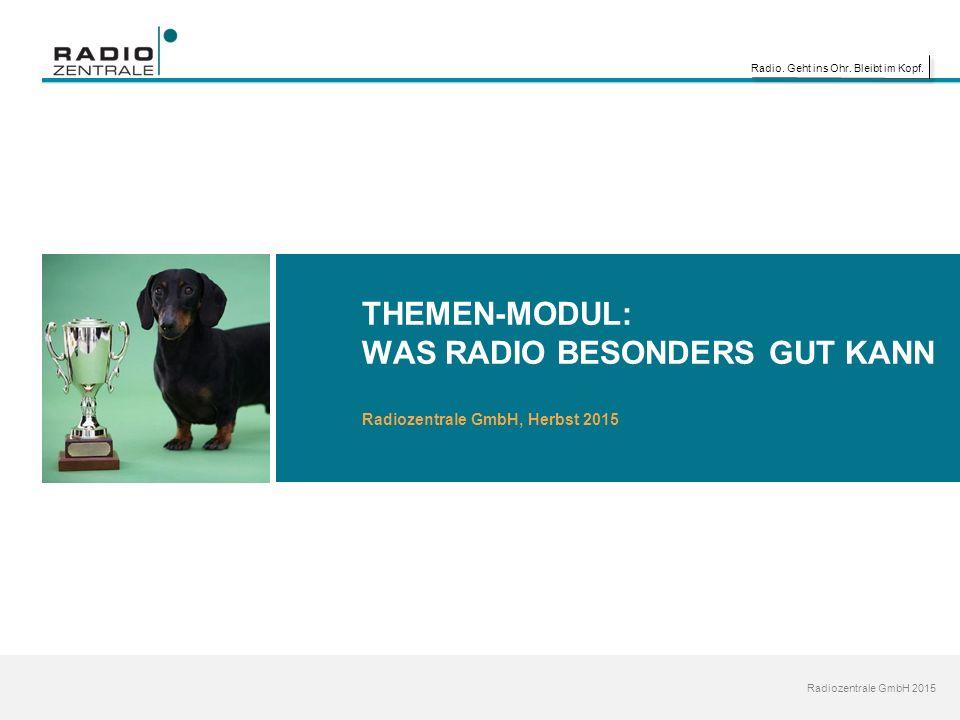 Radio. Geht ins Ohr. Bleibt im Kopf. Radiozentrale GmbH 2015 THEMEN-MODUL: WAS RADIO BESONDERS GUT KANN Radiozentrale GmbH, Herbst 2015
