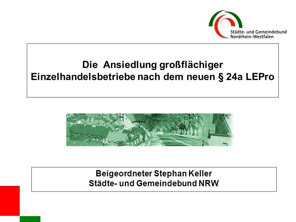 Die Ansiedlung großflächiger Einzelhandelsbetriebe nach dem neuen § 24a LEPro Beigeordneter Stephan Keller Städte- und Gemeindebund NRW