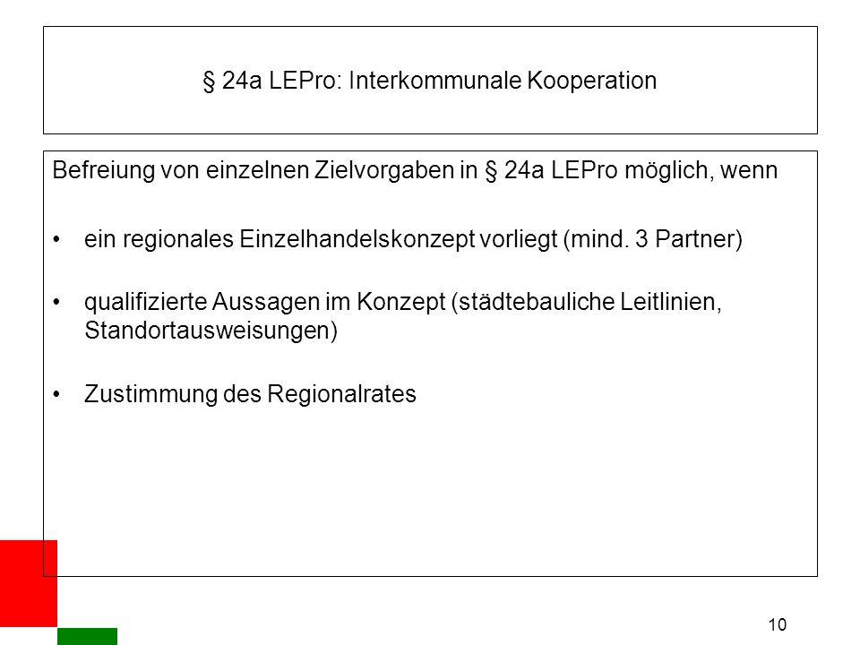 10 § 24a LEPro: Interkommunale Kooperation Befreiung von einzelnen Zielvorgaben in § 24a LEPro möglich, wenn ein regionales Einzelhandelskonzept vorliegt (mind.