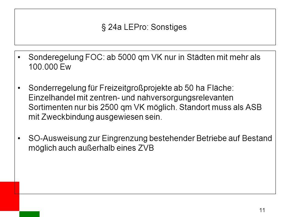 11 § 24a LEPro: Sonstiges Sonderegelung FOC: ab 5000 qm VK nur in Städten mit mehr als 100.000 Ew Sonderregelung für Freizeitgroßprojekte ab 50 ha Fläche: Einzelhandel mit zentren- und nahversorgungsrelevanten Sortimenten nur bis 2500 qm VK möglich.
