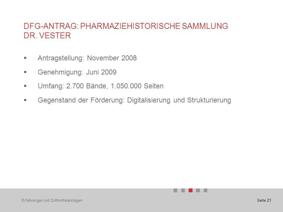 Seite 21  Antragstellung: November 2008  Genehmigung: Juni 2009  Umfang: 2.700 Bände, 1.050.000 Seiten  Gegenstand der Förderung: Digitalisierung und Strukturierung DFG-ANTRAG: PHARMAZIEHISTORISCHE SAMMLUNG DR.