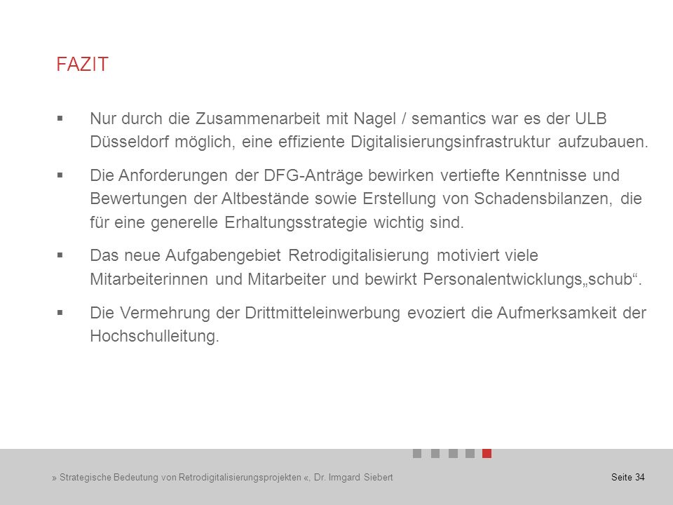 Seite 34 FAZIT  Nur durch die Zusammenarbeit mit Nagel / semantics war es der ULB Düsseldorf möglich, eine effiziente Digitalisierungsinfrastruktur aufzubauen.