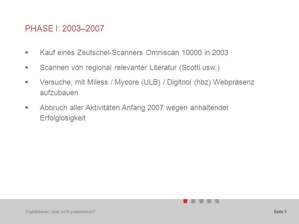 Seite 5 PHASE I: 2003–2007  Kauf eines Zeutschel-Scanners Omniscan 10000 in 2003  Scannen von regional relevanter Literatur (Scotti usw.)  Versuche, mit Miless / Mycore (ULB) / Digitool (hbz) Webpräsenz aufzubauen  Abbruch aller Aktivitäten Anfang 2007 wegen anhaltender Erfolglosigkeit Digitalisieren, aber nicht präsentieren?
