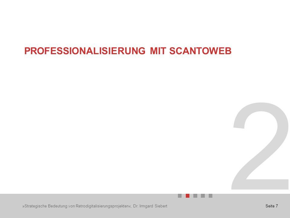 Seite 7 2 PROFESSIONALISIERUNG MIT SCANTOWEB »Strategische Bedeutung von Retrodigitalisierungsprojekten«, Dr.